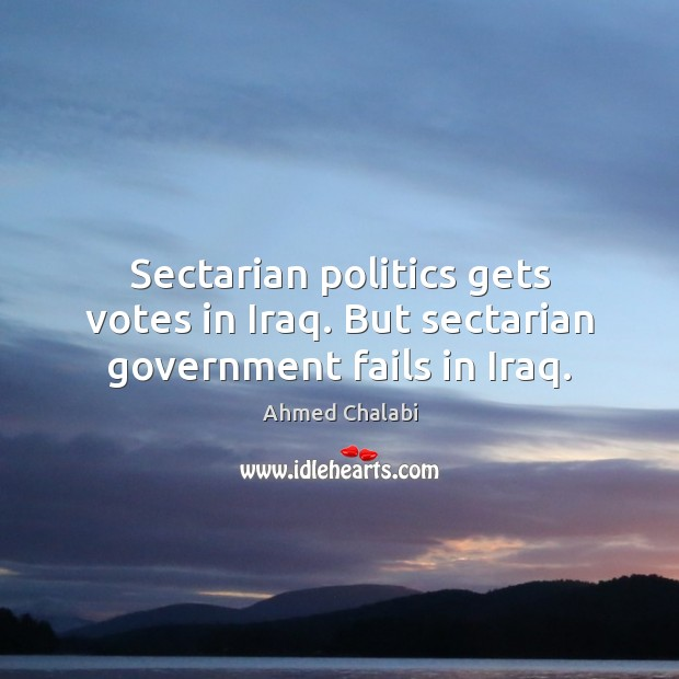 Image, Sectarian politics gets votes in Iraq. But sectarian government fails in Iraq.
