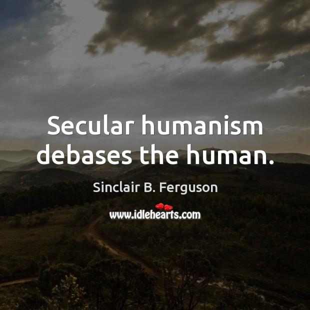 Secular humanism debases the human. Image
