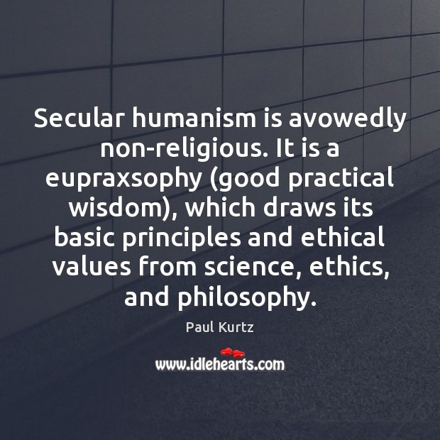 Secular humanism is avowedly non-religious. It is a eupraxsophy (good practical wisdom), Image