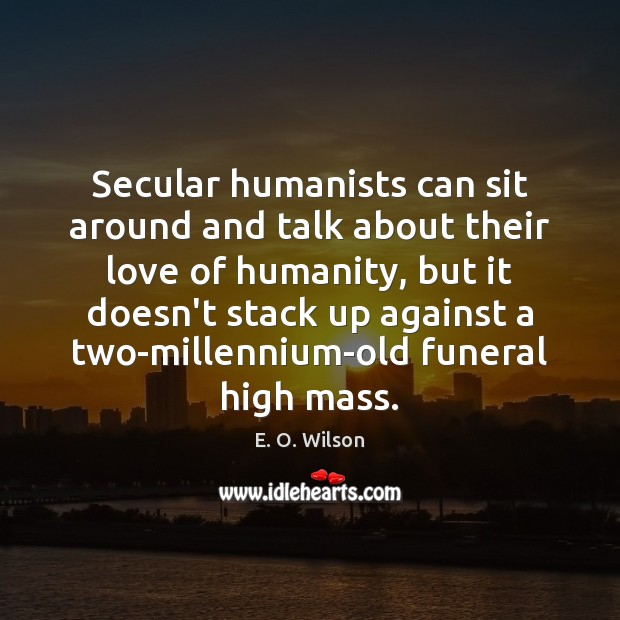 Image, Secular humanists can sit around and talk about their love of humanity,