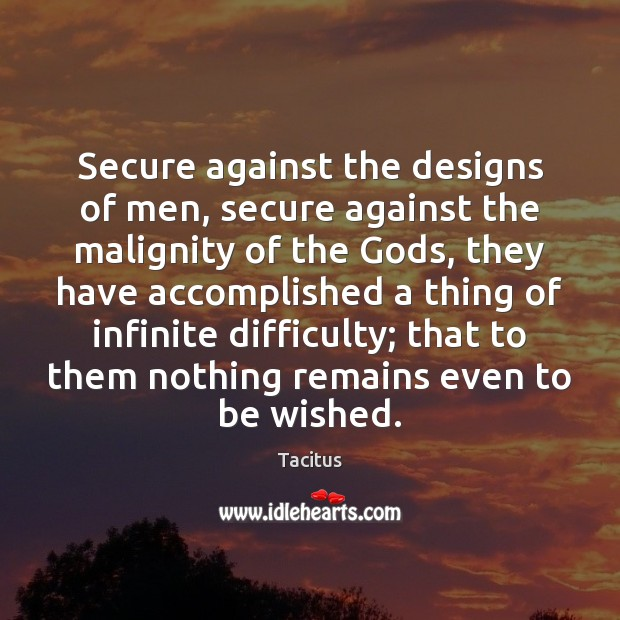 Secure against the designs of men, secure against the malignity of the Tacitus Picture Quote