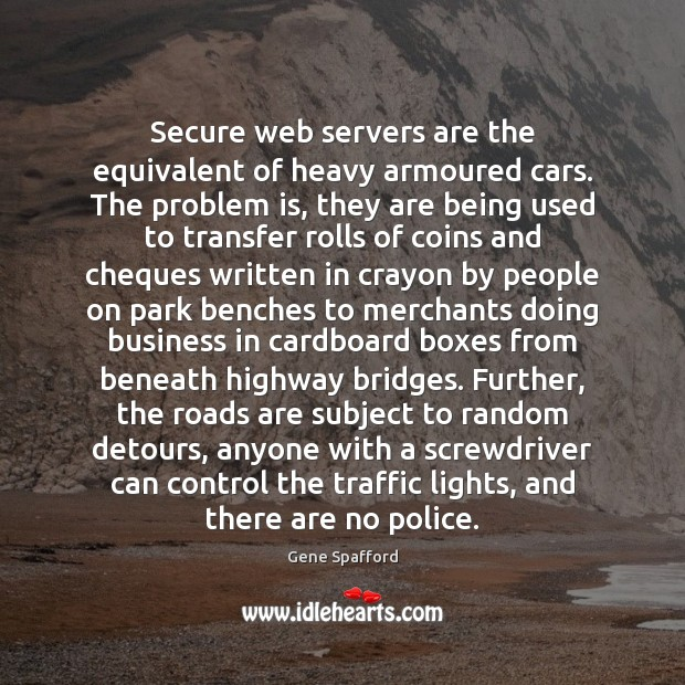 Secure web servers are the equivalent of heavy armoured cars. The problem Gene Spafford Picture Quote