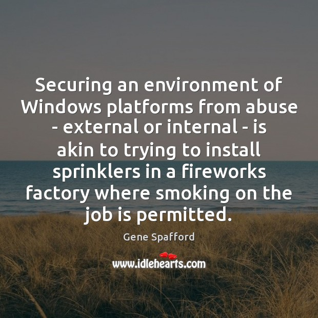 Securing an environment of Windows platforms from abuse – external or internal Gene Spafford Picture Quote