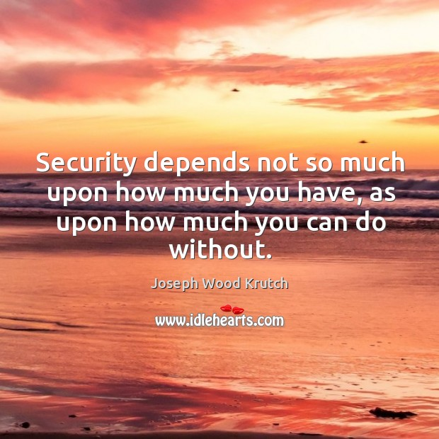 Security depends not so much upon how much you have, as upon how much you can do without. Joseph Wood Krutch Picture Quote