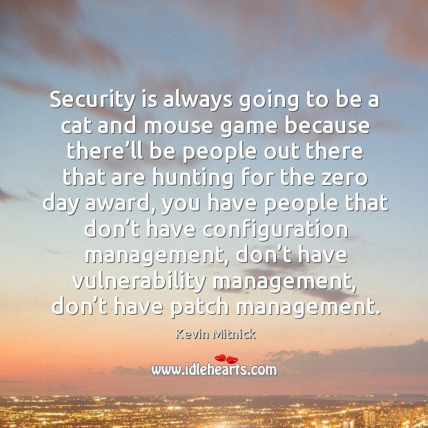 Security is always going to be a cat and mouse game because there'll be people out there that are hunting for the zero day award Kevin Mitnick Picture Quote