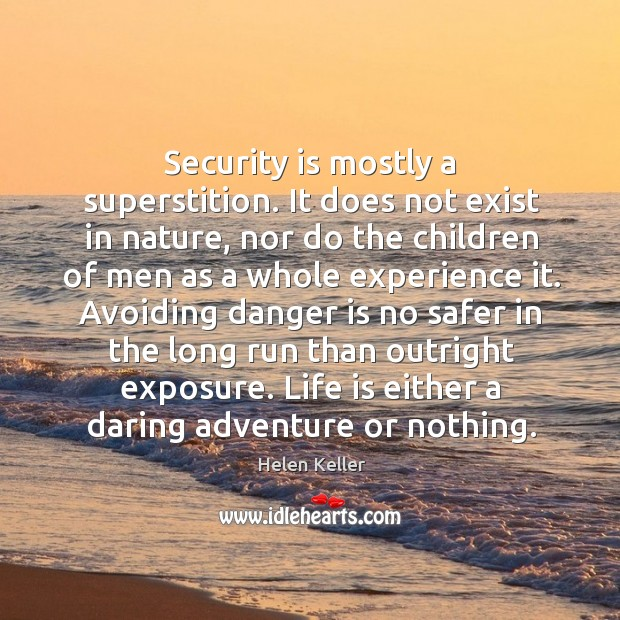 Image, Security is mostly a superstition. It does not exist in nature, nor do the children of men as a whole experience it.