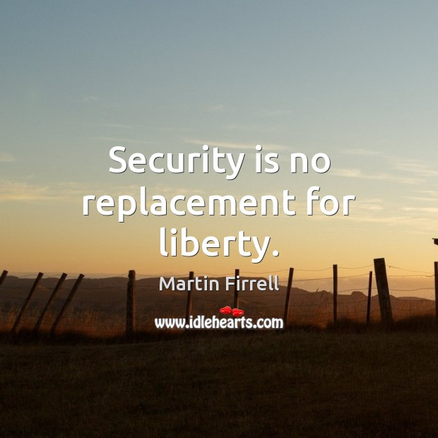 Security is no replacement for liberty. Martin Firrell Picture Quote