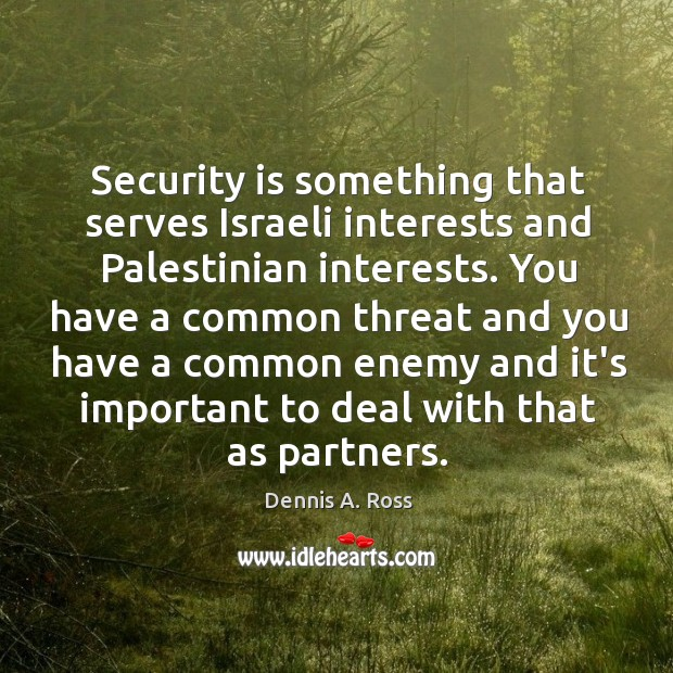 Security is something that serves Israeli interests and Palestinian interests. You have Image
