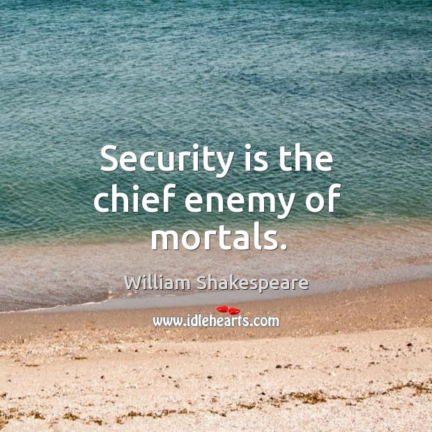 Security is the chief enemy of mortals. Image