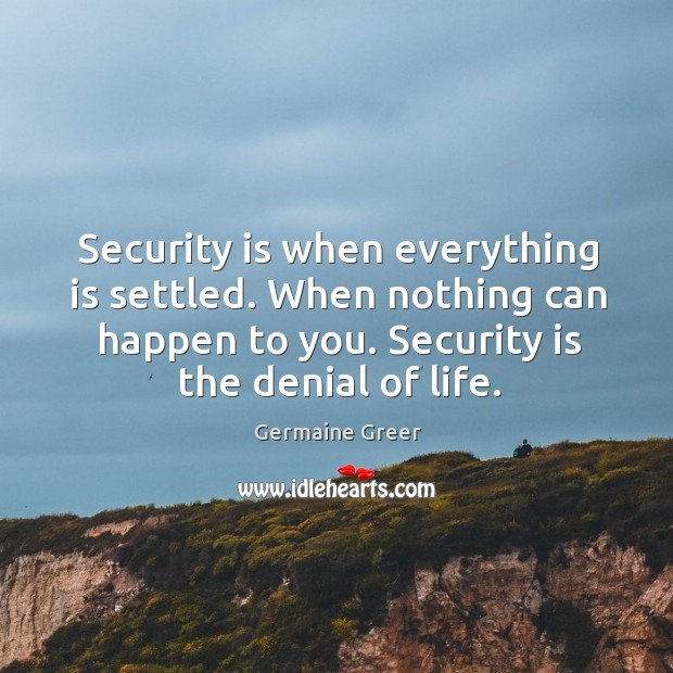 Image, Security is when everything is settled. When nothing can happen to you. Security is the denial of life.