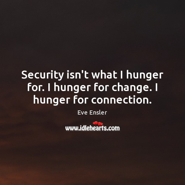 Image, Security isn't what I hunger for. I hunger for change. I hunger for connection.