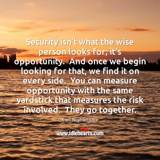 Security isn't what the wise person looks for; it's opportunity.  And once Earl Nightingale Picture Quote