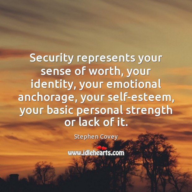 Security represents your sense of worth, your identity, your emotional anchorage, your Stephen Covey Picture Quote