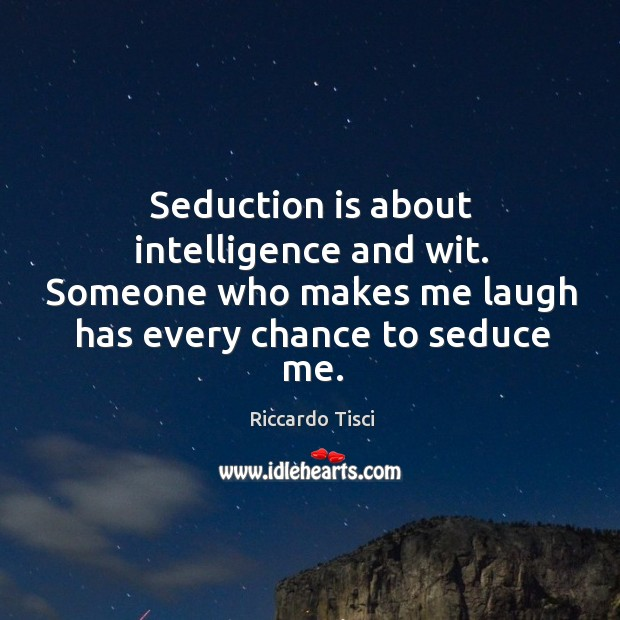 Seduction is about intelligence and wit. Someone who makes me laugh has Image