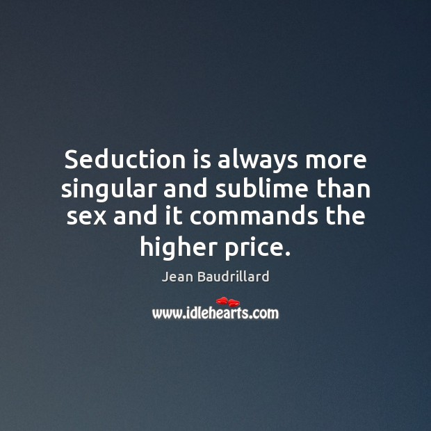 Seduction is always more singular and sublime than sex and it commands the higher price. Jean Baudrillard Picture Quote