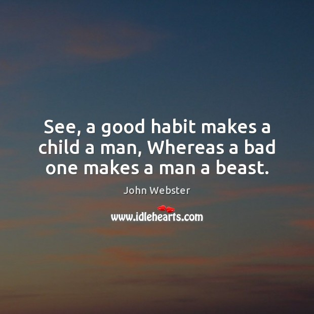 See, a good habit makes a child a man, Whereas a bad one makes a man a beast. John Webster Picture Quote