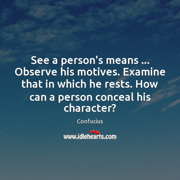 See a person's means … Observe his motives. Examine that in which he Image