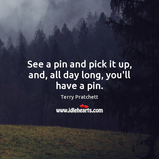 See a pin and pick it up, and, all day long, you'll have a pin. Image