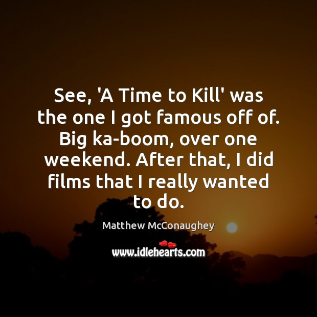 See, 'A Time to Kill' was the one I got famous off Image