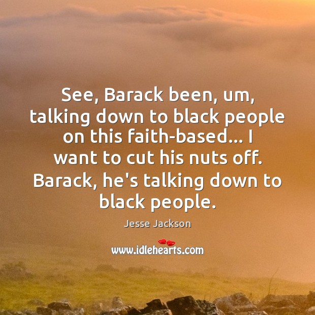 See, Barack been, um, talking down to black people on this faith-based… Image