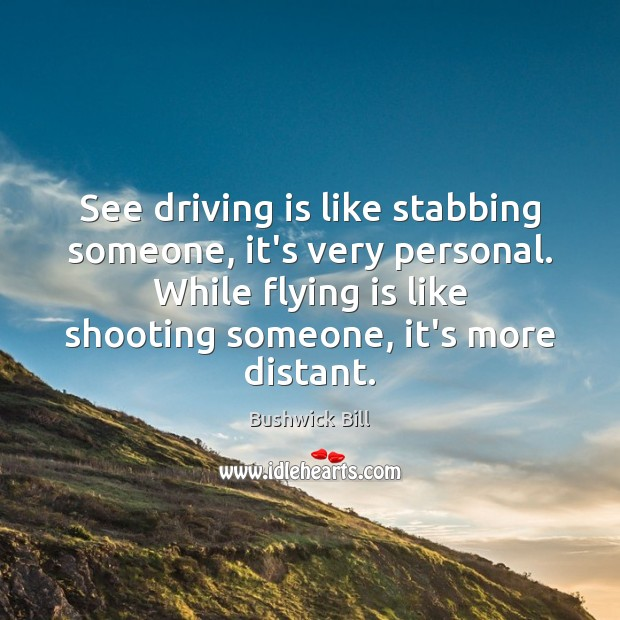 Image, See driving is like stabbing someone, it's very personal. While flying is