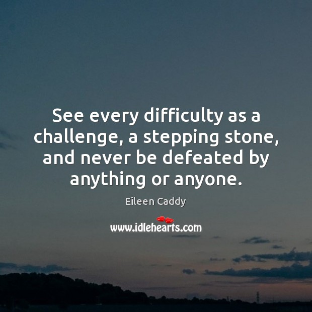 See every difficulty as a challenge, a stepping stone, and never be Image