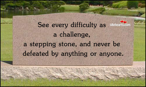See Every Difficulty As A Challenge….