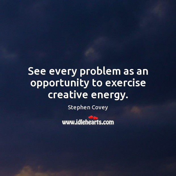 See every problem as an opportunity to exercise creative energy. Image