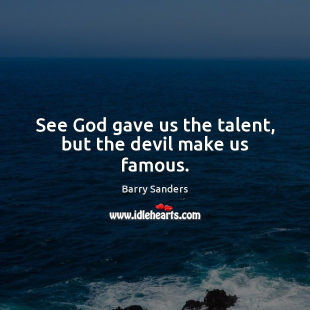 Image, See God gave us the talent, but the devil make us famous.