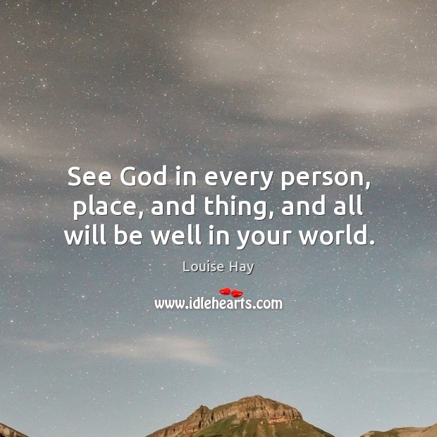 See God in every person, place, and thing, and all will be well in your world. Louise Hay Picture Quote