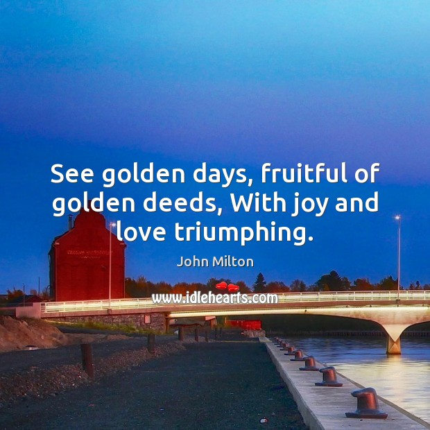 See golden days, fruitful of golden deeds, With joy and love triumphing. John Milton Picture Quote