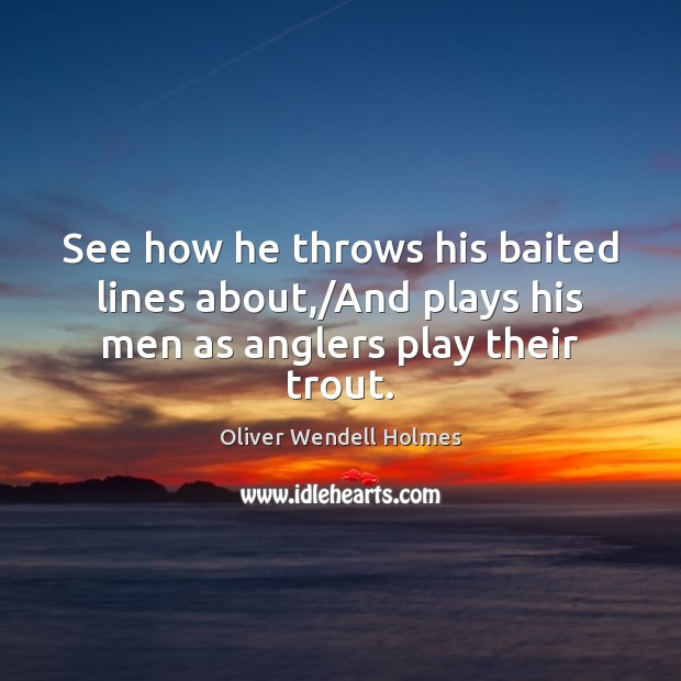Image, See how he throws his baited lines about,/And plays his men as anglers play their trout.