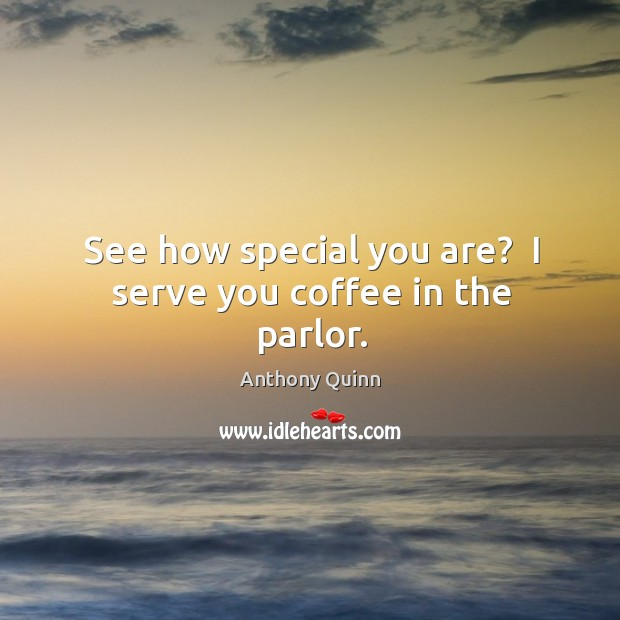 Image, See how special you are?  I serve you coffee in the parlor.