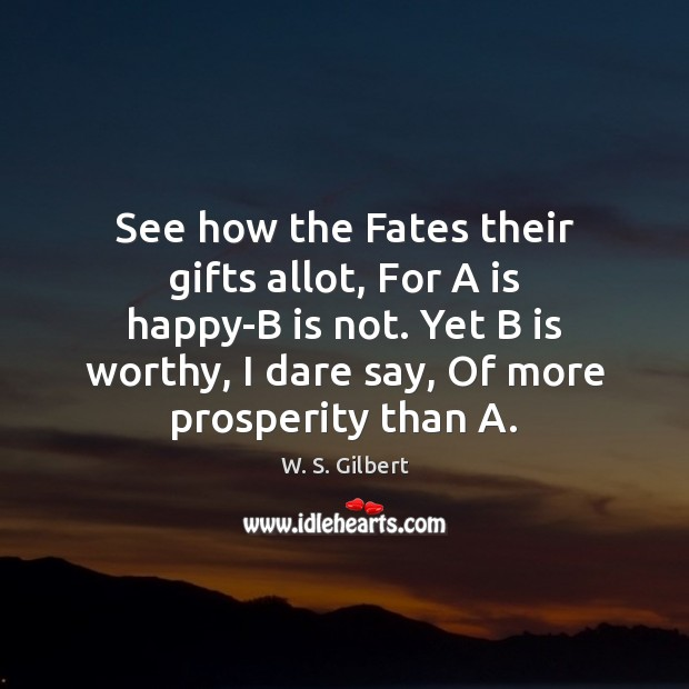 See how the Fates their gifts allot, For A is happy-B is W. S. Gilbert Picture Quote