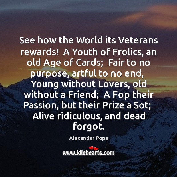 See how the World its Veterans rewards!  A Youth of Frolics, an Alexander Pope Picture Quote