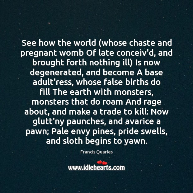 See how the world (whose chaste and pregnant womb Of late conceiv'd, Francis Quarles Picture Quote