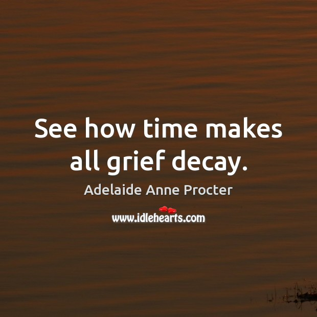 Image, See how time makes all grief decay.