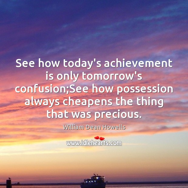 See how today's achievement is only tomorrow's confusion;See how possession always Achievement Quotes Image
