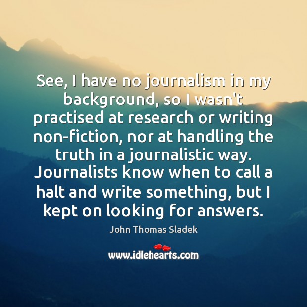 John Thomas Sladek Picture Quote image saying: See, I have no journalism in my background, so I wasn't practised