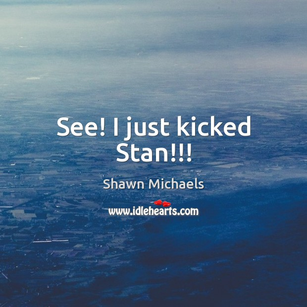 See! I just kicked Stan!!! Image