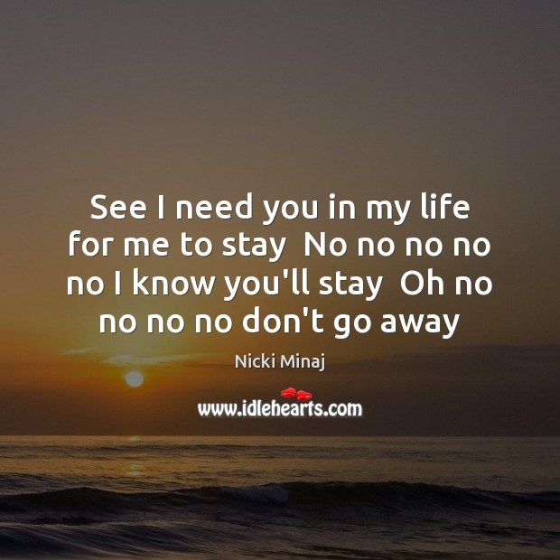 See I need you in my life for me to stay  No Nicki Minaj Picture Quote