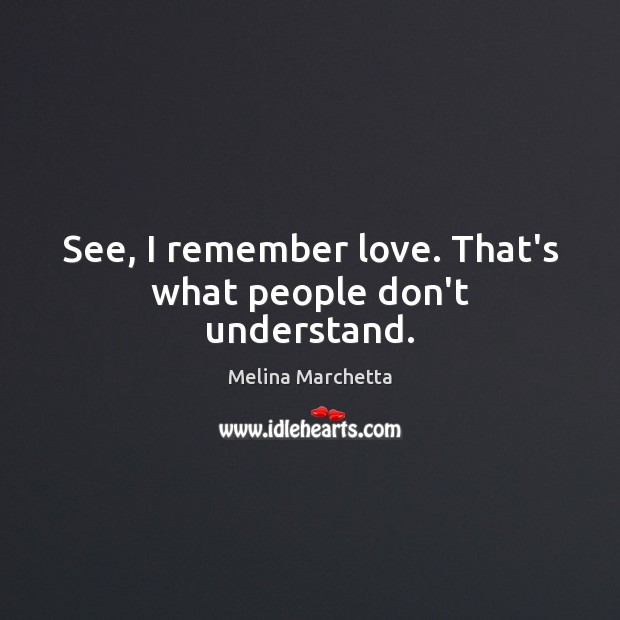 See, I remember love. That's what people don't understand. Melina Marchetta Picture Quote