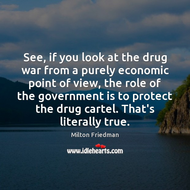 See, if you look at the drug war from a purely economic Image