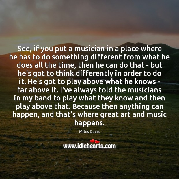 See, if you put a musician in a place where he has Miles Davis Picture Quote