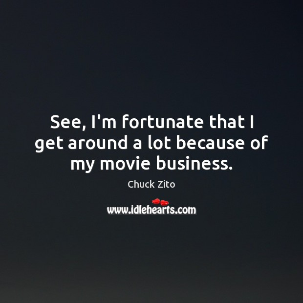 See, I'm fortunate that I get around a lot because of my movie business. Chuck Zito Picture Quote
