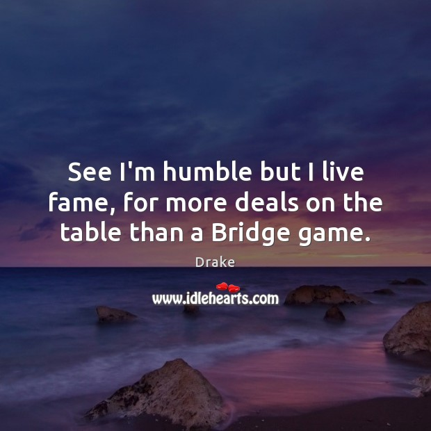 See I'm humble but I live fame, for more deals on the table than a Bridge game. Image