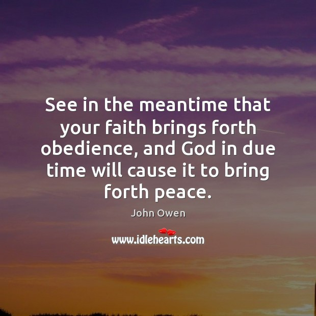 See in the meantime that your faith brings forth obedience, and God John Owen Picture Quote
