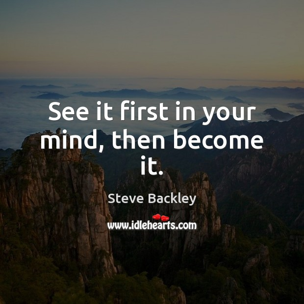 Steve Backley Picture Quote image saying: See it first in your mind, then become it.