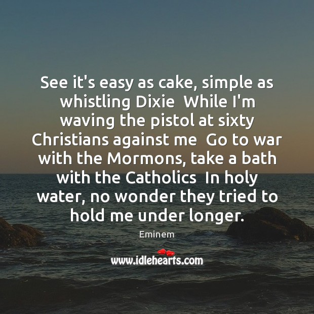 See it's easy as cake, simple as whistling Dixie  While I'm waving Image