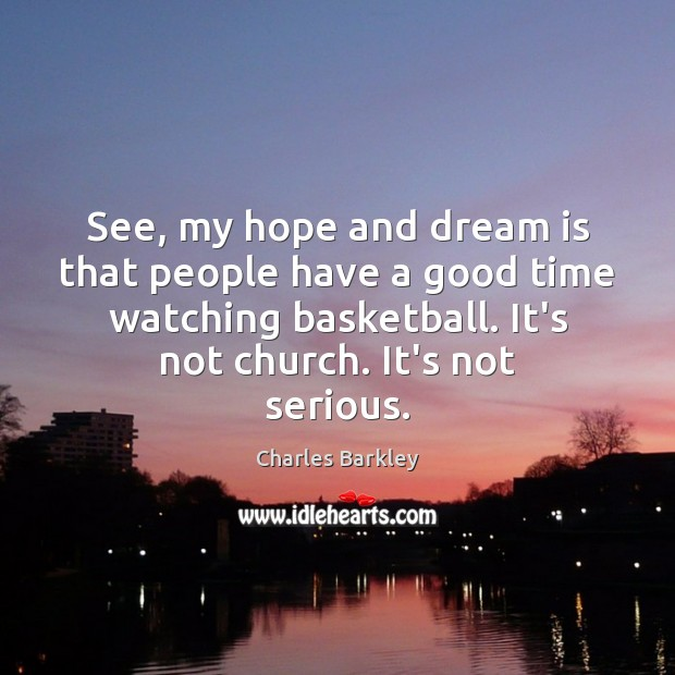 See, my hope and dream is that people have a good time Charles Barkley Picture Quote